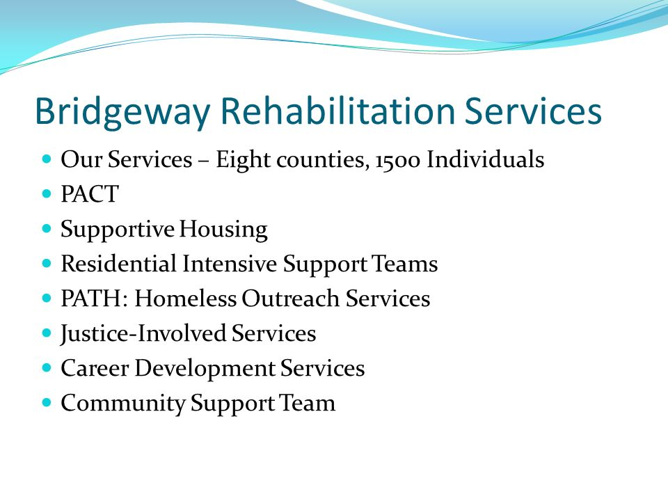 Bridgeway Rehabilitation Services Our Services – Eight counties, 1500 Individuals PACT Supportive Housing Residential Intensive Support Teams PATH: Ho