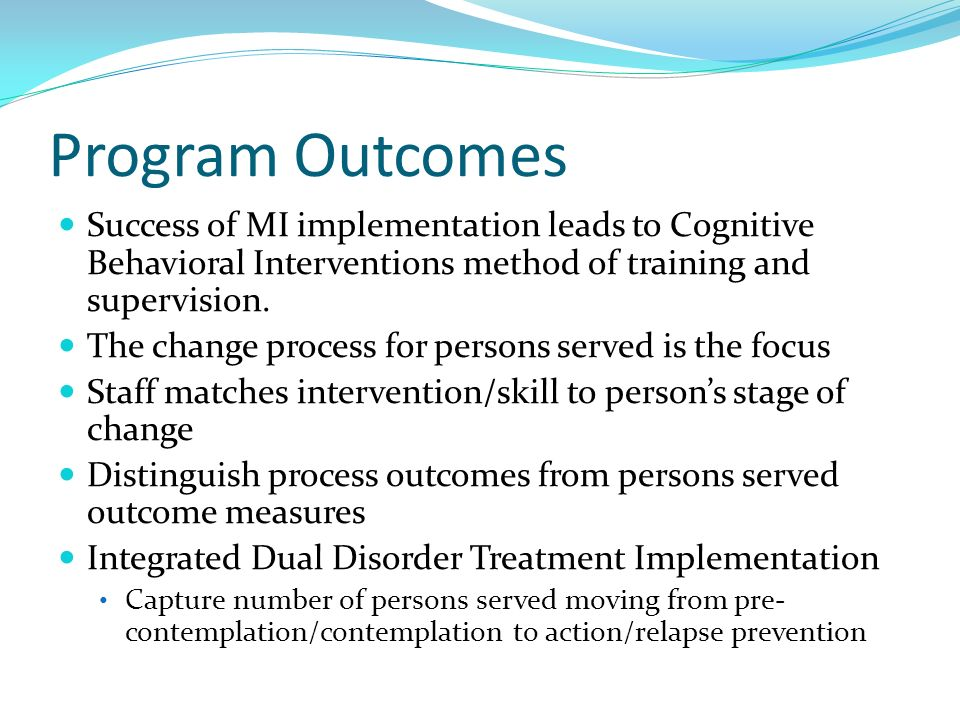 Program Outcomes Success of MI implementation leads to Cognitive Behavioral Interventions method of training and supervision. The change process for p