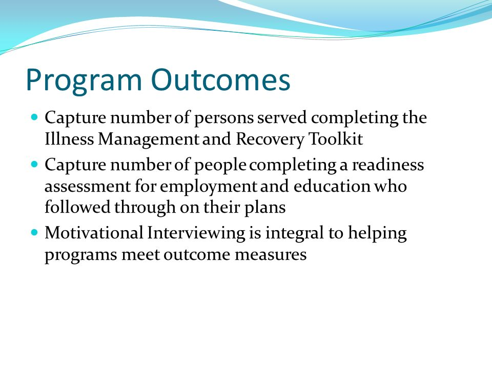 Program Outcomes Capture number of persons served completing the Illness Management and Recovery Toolkit Capture number of people completing a readine