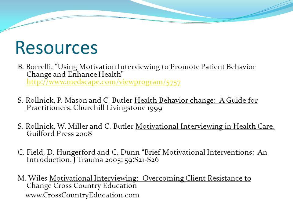 Resources B. Borrelli, Using Motivation Interviewing to Promote Patient Behavior Change and Enhance Health http://www.medscape.com/viewprogram/5757 ht
