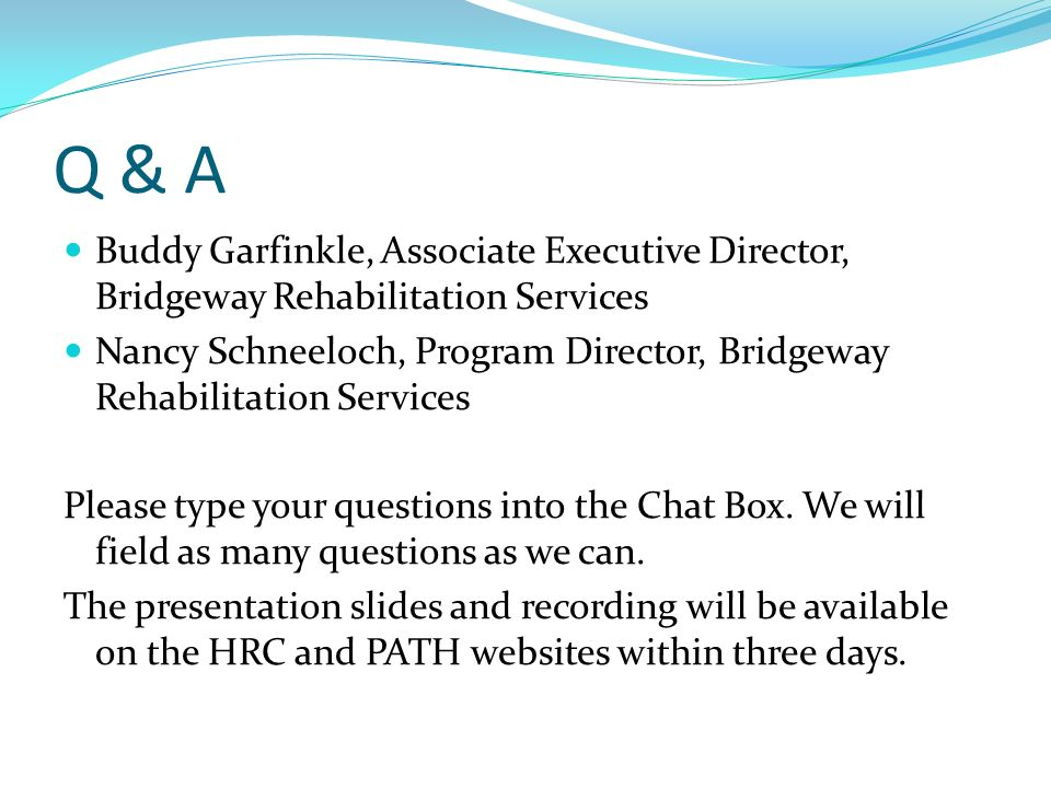 Q & A Buddy Garfinkle, Associate Executive Director, Bridgeway Rehabilitation Services Nancy Schneeloch, Program Director, Bridgeway Rehabilitation Se