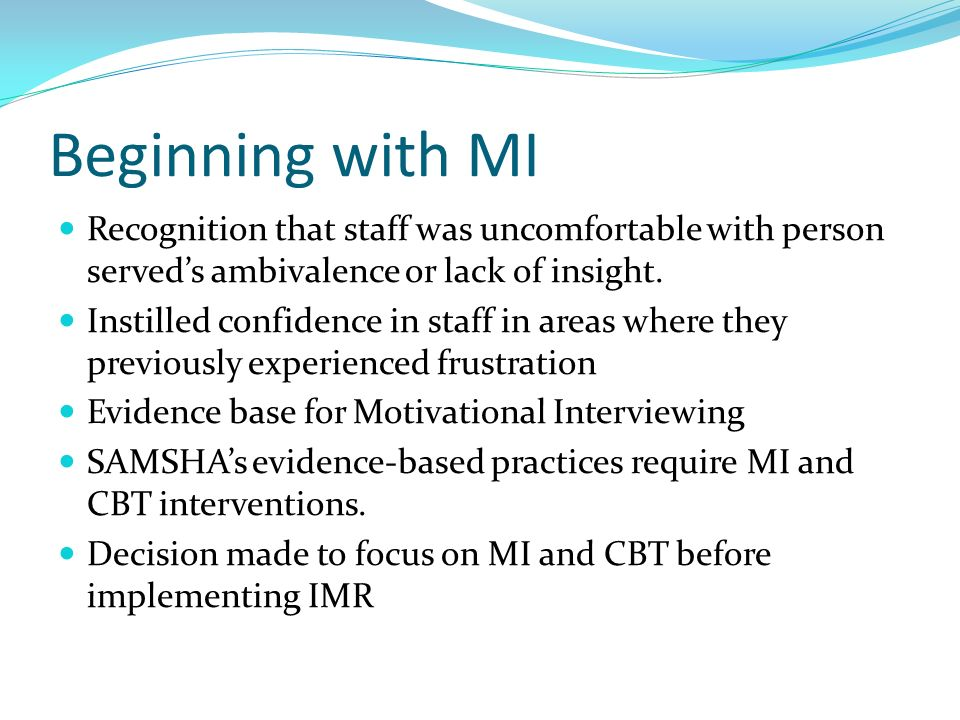 Beginning with MI Recognition that staff was uncomfortable with person serveds ambivalence or lack of insight. Instilled confidence in staff in areas