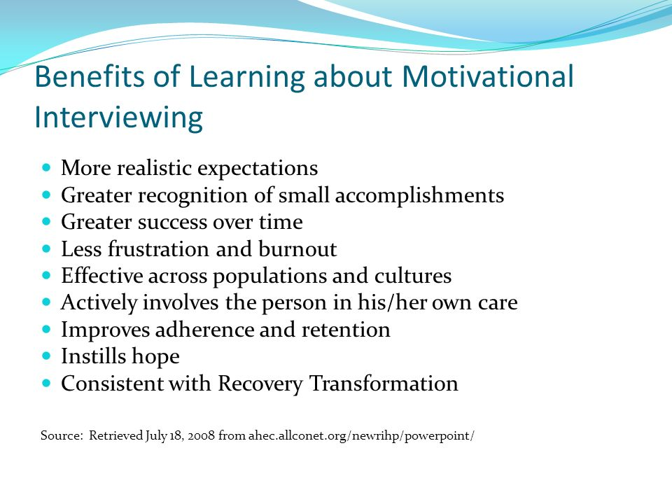 Benefits of Learning about Motivational Interviewing More realistic expectations Greater recognition of small accomplishments Greater success over tim