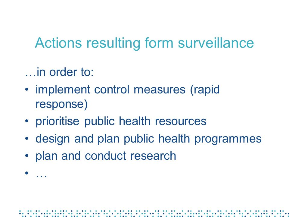 Actions resulting form surveillance …in order to: implement control measures (rapid response) prioritise public health resources design and plan publi