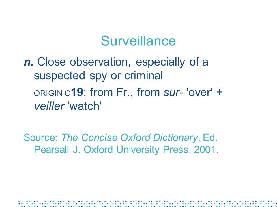 Surveillance n. Close observation, especially of a suspected spy or criminal ORIGIN C 19: from Fr., from sur- 'over' + veiller 'watch' Source: The Con