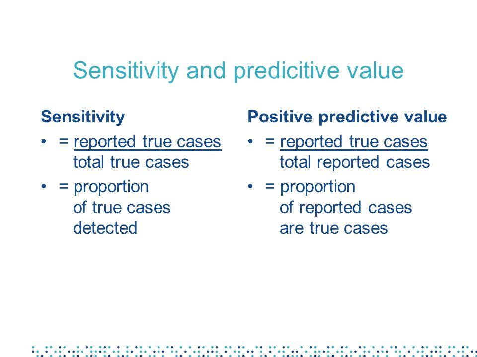Sensitivity and predicitive value Sensitivity = reported true cases total true cases = proportion of true cases detected Positive predictive value = r