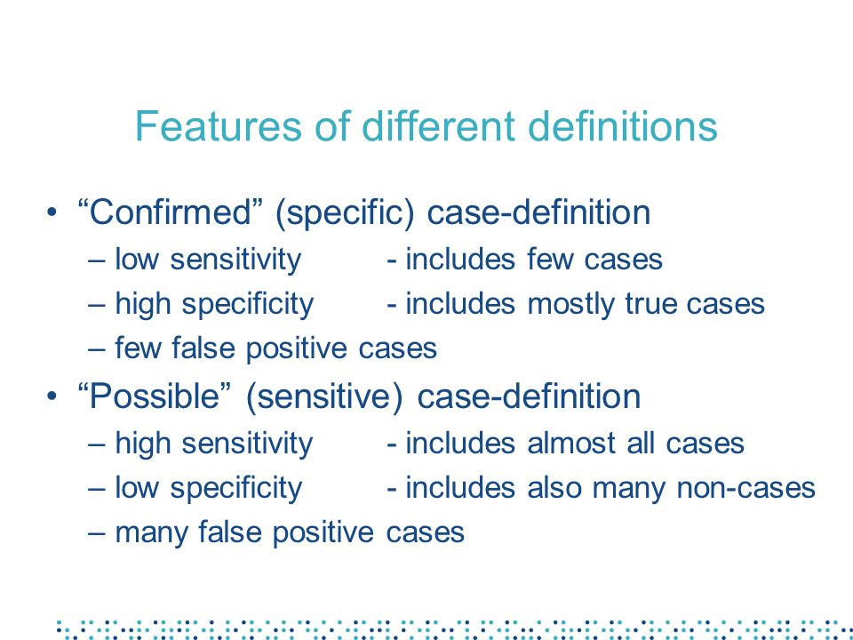 Features of different definitions Confirmed (specific) case-definition –low sensitivity- includes few cases –high specificity- includes mostly true ca