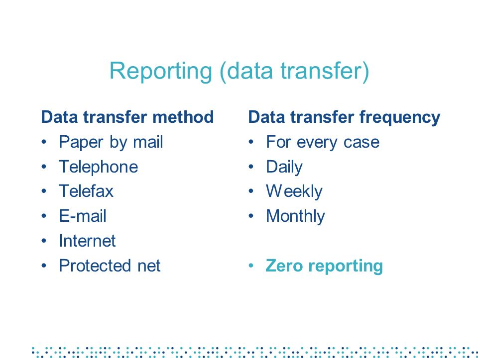Reporting (data transfer) Data transfer method Paper by mail Telephone Telefax E-mail Internet Protected net Data transfer frequency For every case Da