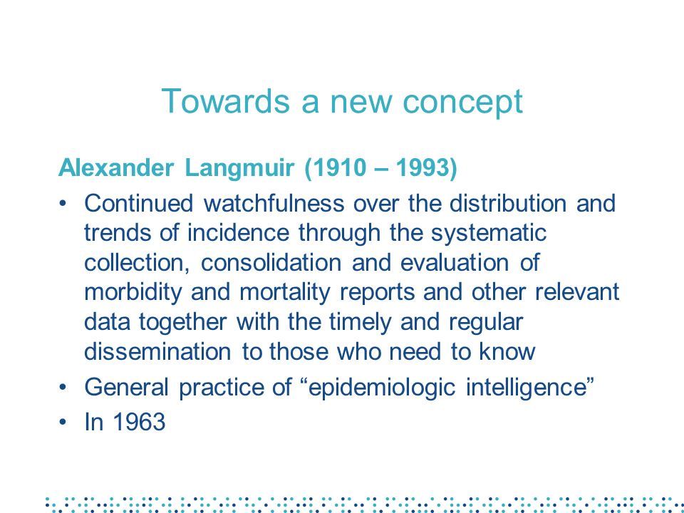 Towards a new concept Alexander Langmuir (1910 – 1993) Continued watchfulness over the distribution and trends of incidence through the systematic col