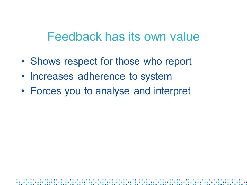 Feedback has its own value Shows respect for those who report Increases adherence to system Forces you to analyse and interpret
