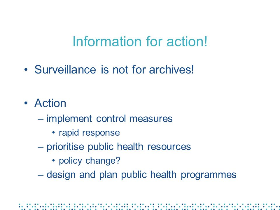 Information for action! Surveillance is not for archives! Action –implement control measures rapid response –prioritise public health resources policy