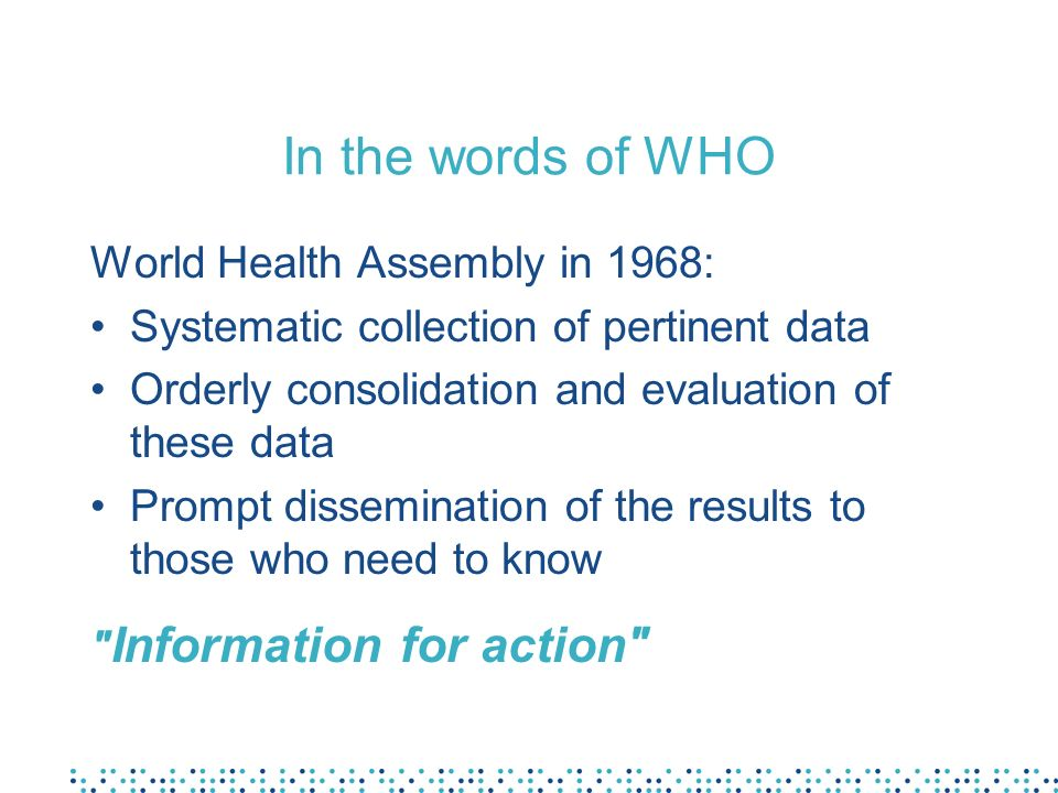 In the words of WHO World Health Assembly in 1968: Systematic collection of pertinent data Orderly consolidation and evaluation of these data Prompt d