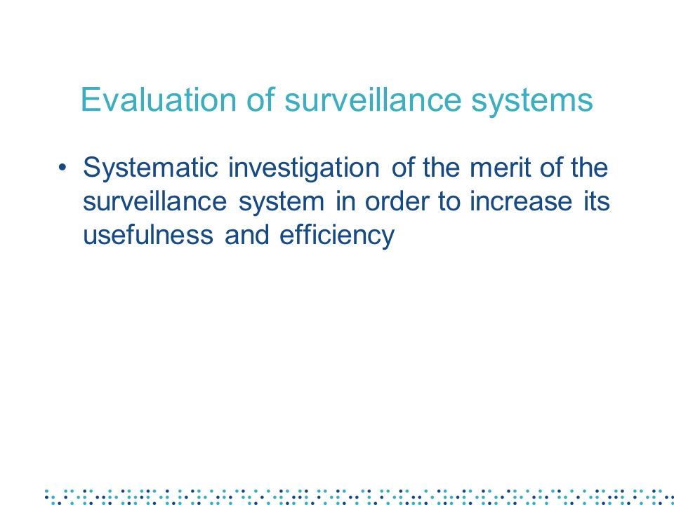 Evaluation of surveillance systems Systematic investigation of the merit of the surveillance system in order to increase its usefulness and efficiency