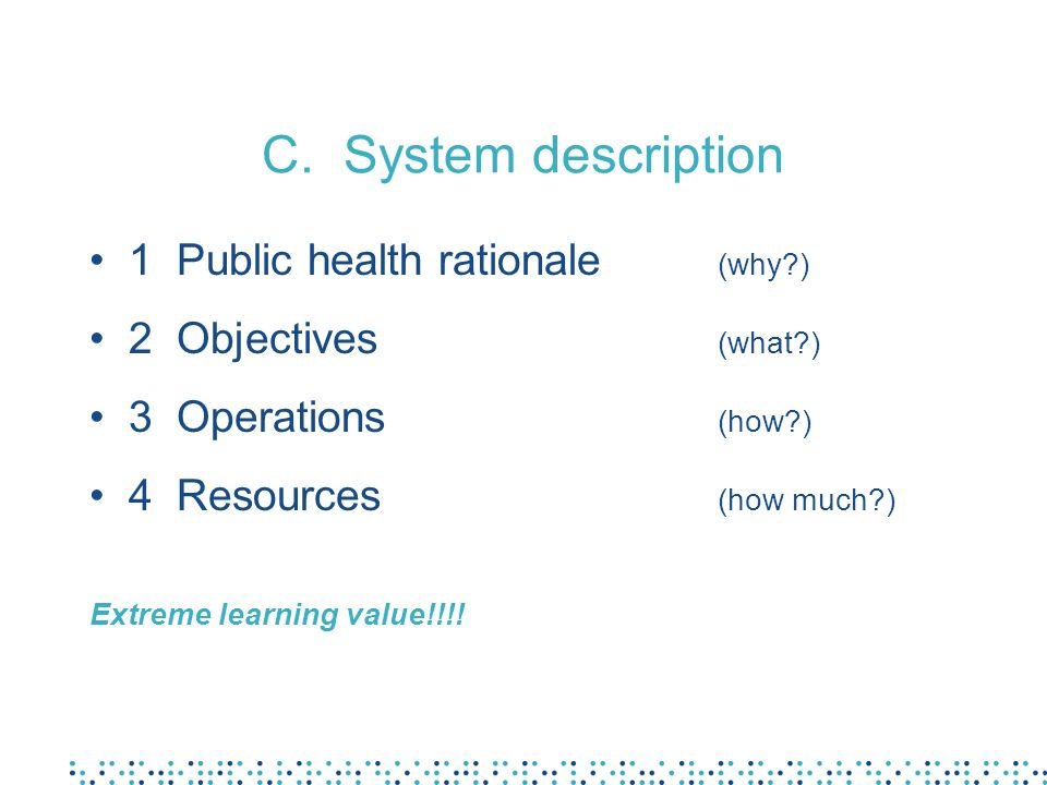 C. System description 1 Public health rationale (why?) 2 Objectives (what?) 3 Operations (how?) 4 Resources (how much?) Extreme learning value!!!!