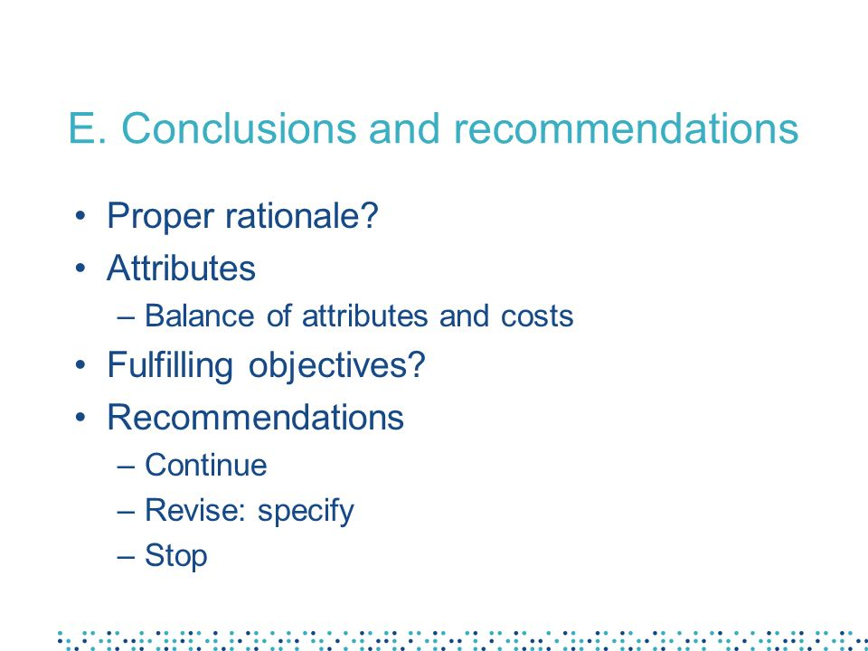 E. Conclusions and recommendations Proper rationale? Attributes –Balance of attributes and costs Fulfilling objectives? Recommendations –Continue –Rev