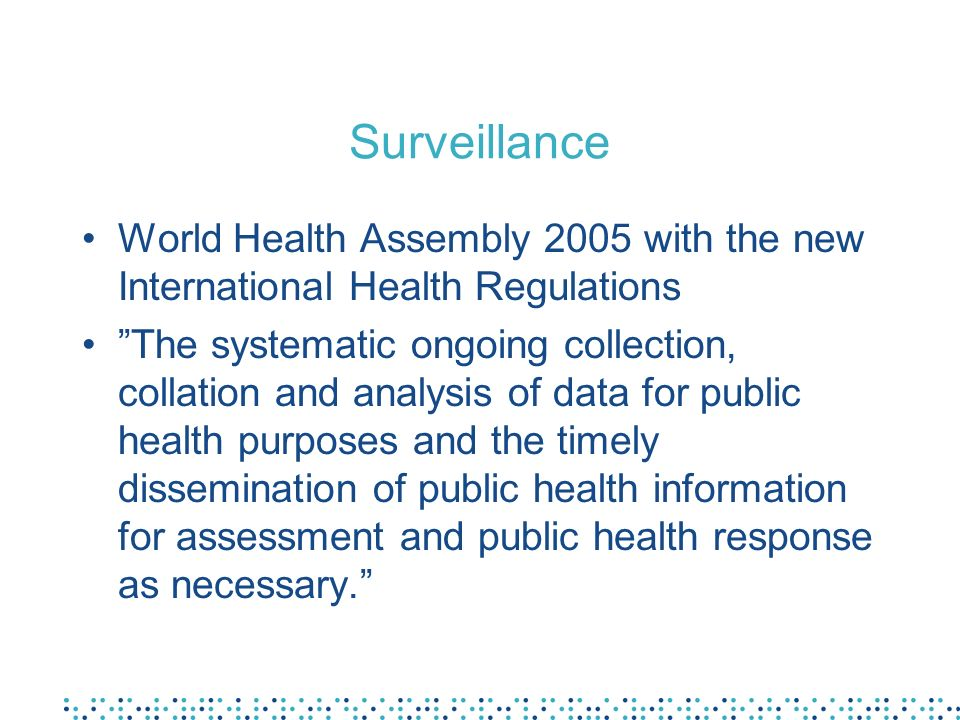 Surveillance World Health Assembly 2005 with the new International Health Regulations The systematic ongoing collection, collation and analysis of dat