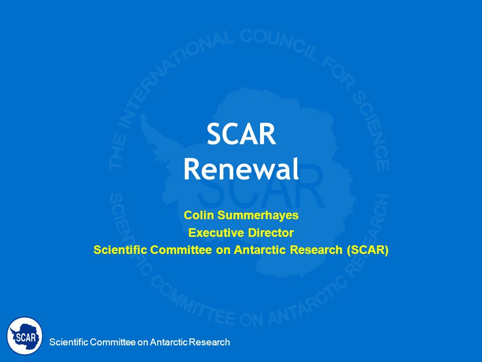 Scientific Committee on Antarctic Research SCAR Renewal Colin Summerhayes Executive Director Scientific Committee on Antarctic Research (SCAR)