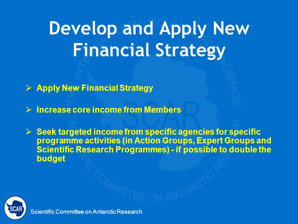 Scientific Committee on Antarctic Research Develop and Apply New Financial Strategy Apply New Financial Strategy Increase core income from Members See
