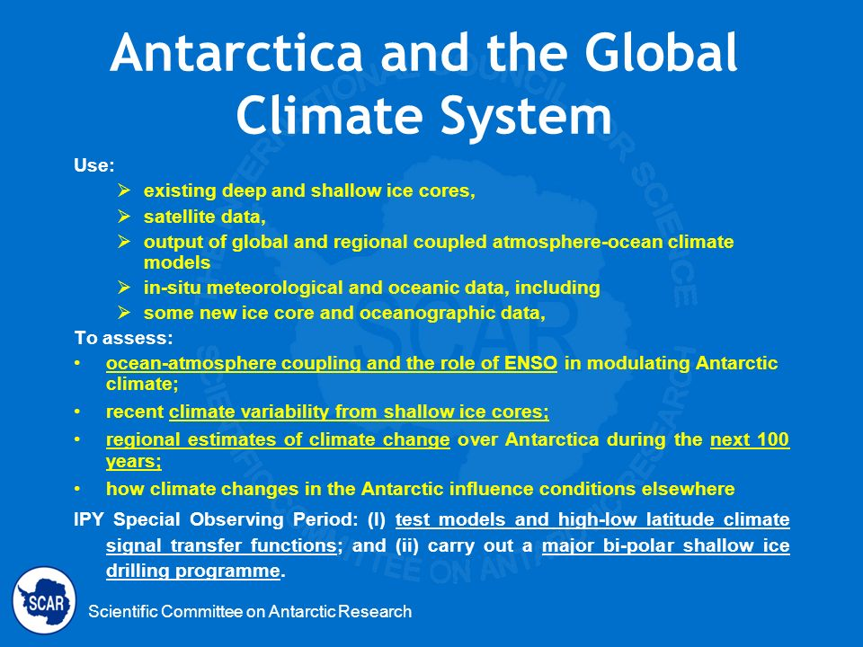 Scientific Committee on Antarctic Research Antarctica and the Global Climate System Use: existing deep and shallow ice cores, satellite data, output o