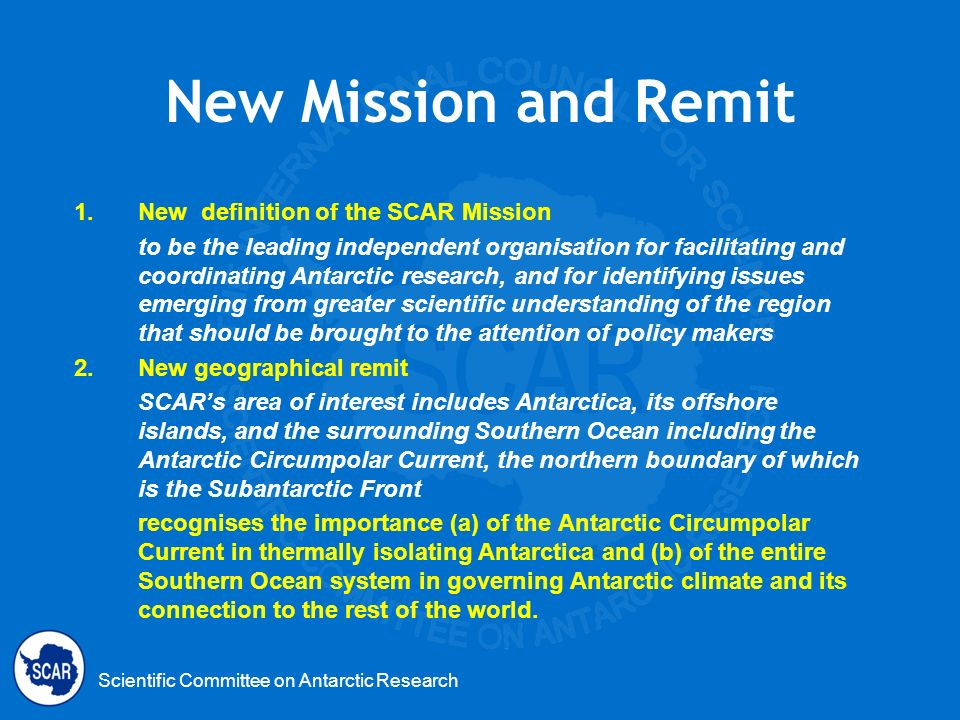 Scientific Committee on Antarctic Research New Mission and Remit 1.New definition of the SCAR Mission to be the leading independent organisation for f