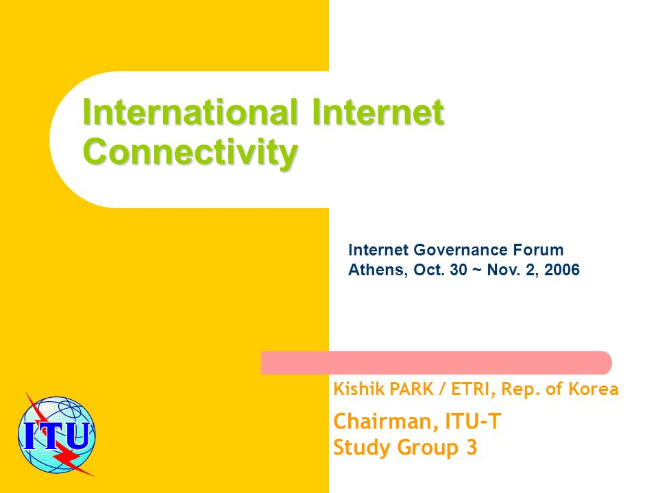 International Internet Connectivity Kishik PARK / ETRI, Rep. of Korea Chairman, ITU-T Study Group 3 Internet Governance Forum Athens, Oct. 30 ~ Nov. 2