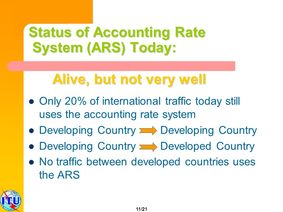 11/21 Status of Accounting Rate System (ARS) Today: Only 20% of international traffic today still uses the accounting rate system Developing Country Developing Country Developing Country Developed Country No traffic between developed countries uses the ARS Alive, but not very well