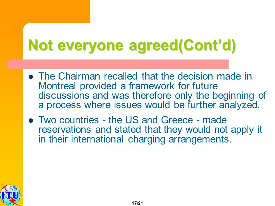 17/21 Not everyone agreed(Contd) The Chairman recalled that the decision made in Montreal provided a framework for future discussions and was therefor