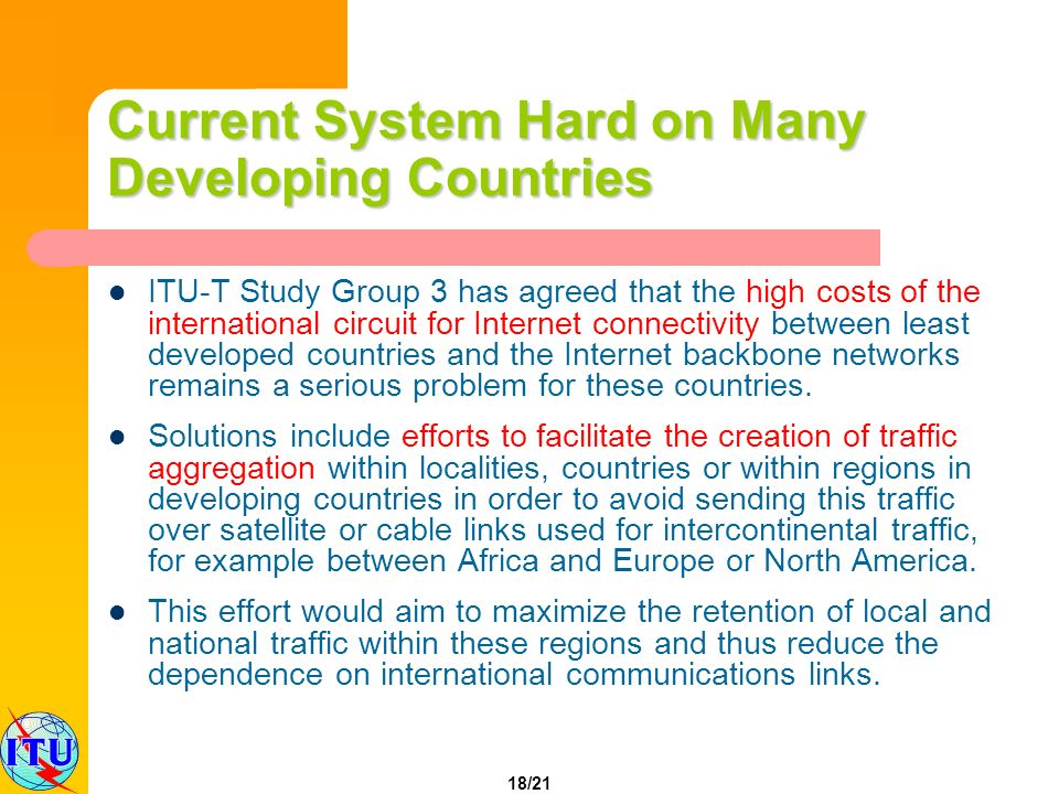 18/21 Current System Hard on Many Developing Countries ITU-T Study Group 3 has agreed that the high costs of the international circuit for Internet connectivity between least developed countries and the Internet backbone networks remains a serious problem for these countries.