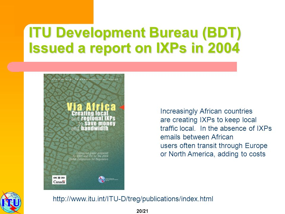20/21 ITU Development Bureau (BDT) Issued a report on IXPs in 2004 http://www.itu.int/ITU-D/treg/publications/index.html Increasingly African countries are creating IXPs to keep local traffic local.
