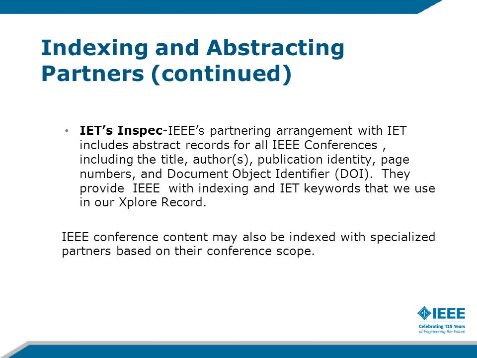 Indexing and Abstracting Partners (continued) IETs Inspec-IEEEs partnering arrangement with IET includes abstract records for all IEEE Conferences, in