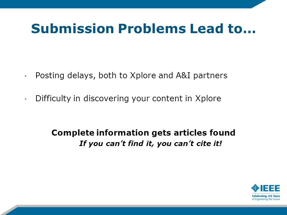 Submission Problems Lead to… Posting delays, both to Xplore and A&I partners Difficulty in discovering your content in Xplore Complete information get
