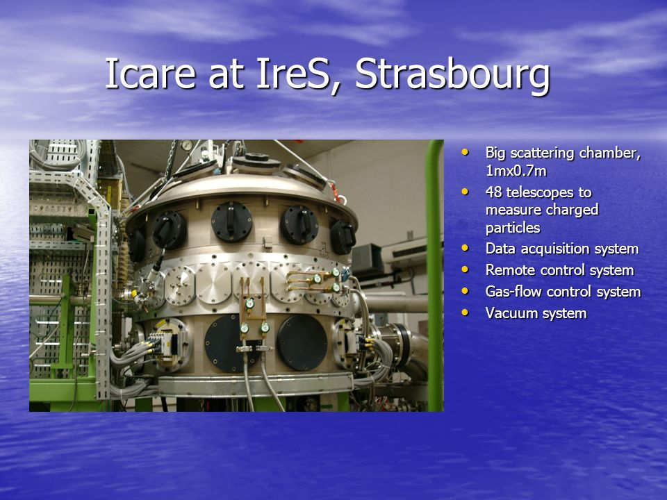 Icare at IreS, Strasbourg Icare at IreS, Strasbourg Big scattering chamber, 1mx0.7m Big scattering chamber, 1mx0.7m 48 telescopes to measure charged particles 48 telescopes to measure charged particles Data acquisition system Data acquisition system Remote control system Remote control system Gas-flow control system Gas-flow control system Vacuum system Vacuum system