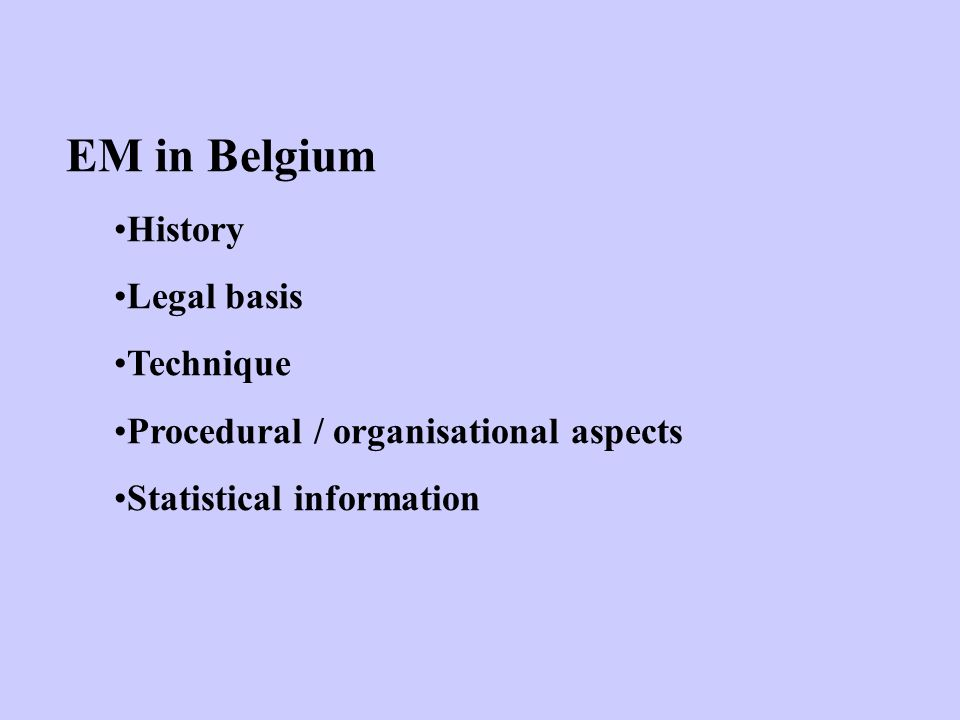 EM in Belgium History Legal basis Technique Procedural / organisational aspects Statistical information