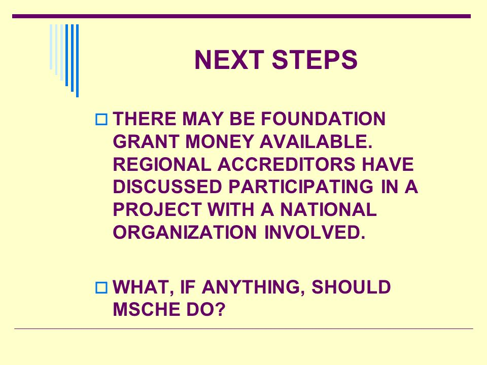 NEXT STEPS THERE MAY BE FOUNDATION GRANT MONEY AVAILABLE. REGIONAL ACCREDITORS HAVE DISCUSSED PARTICIPATING IN A PROJECT WITH A NATIONAL ORGANIZATION