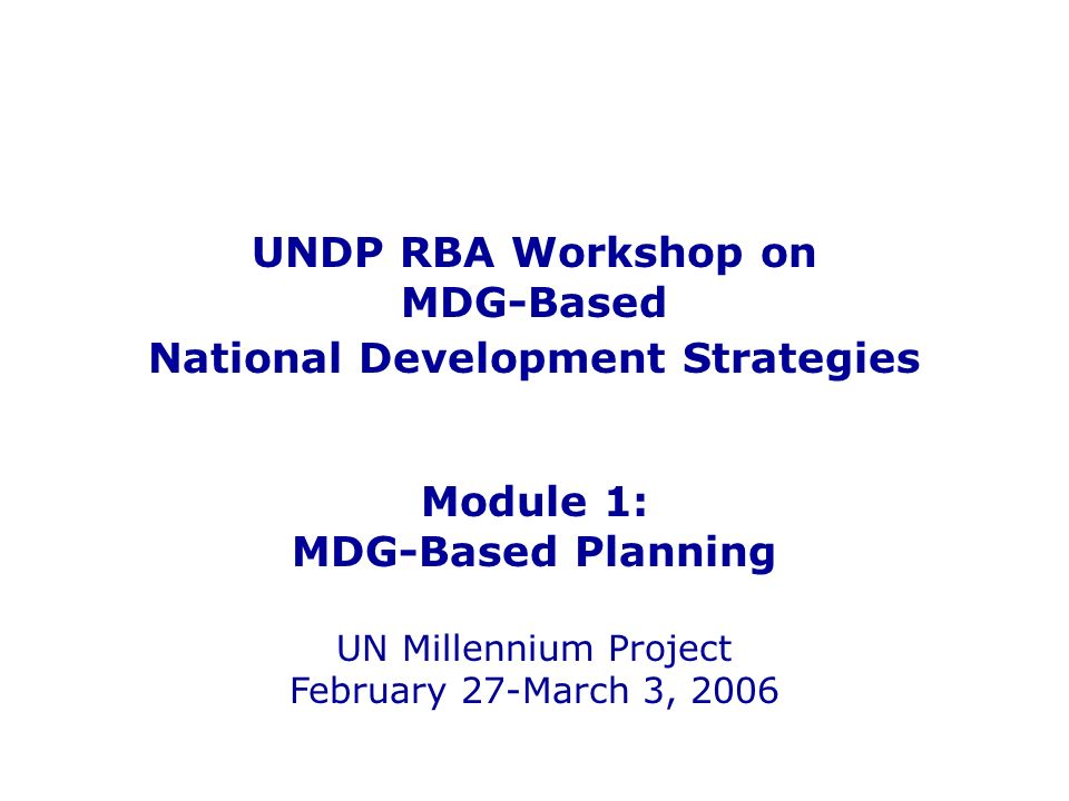 UNDP RBA Workshop on MDG-Based National Development Strategies Module 1: MDG-Based Planning UN Millennium Project February 27-March 3, 2006