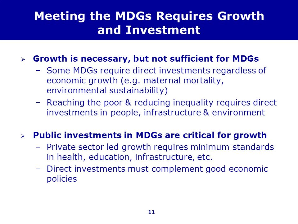 11 Meeting the MDGs Requires Growth and Investment Growth is necessary, but not sufficient for MDGs –Some MDGs require direct investments regardless o