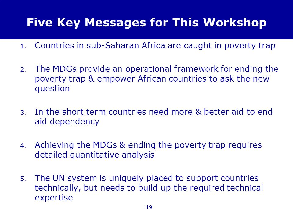 19 Five Key Messages for This Workshop 1. Countries in sub-Saharan Africa are caught in poverty trap 2. The MDGs provide an operational framework for