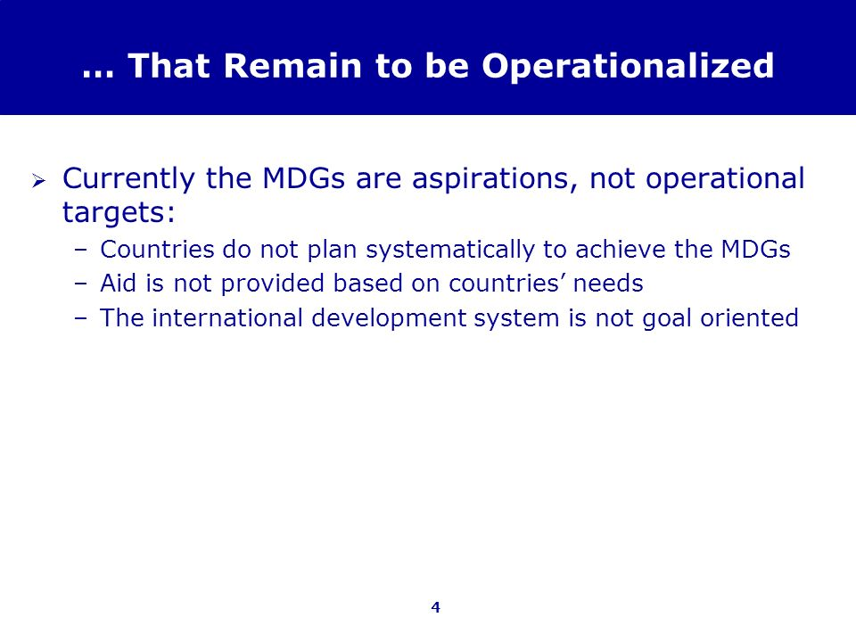 4 … That Remain to be Operationalized Currently the MDGs are aspirations, not operational targets: –Countries do not plan systematically to achieve th