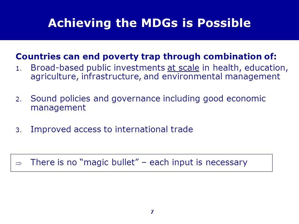 7 Achieving the MDGs is Possible Countries can end poverty trap through combination of: 1. Broad-based public investments at scale in health, educatio