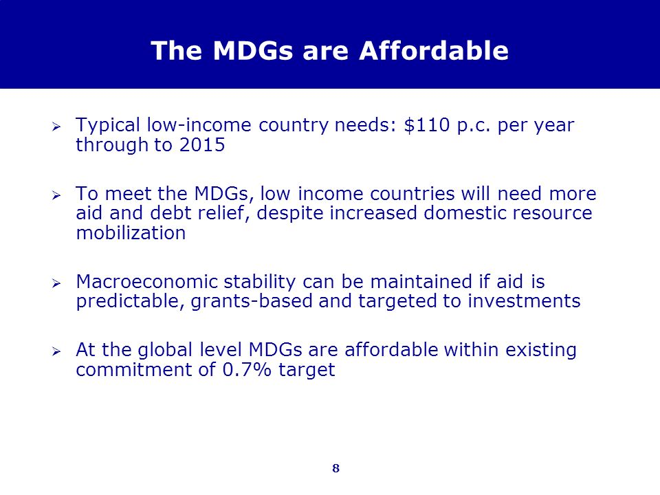 8 The MDGs are Affordable Typical low-income country needs: $110 p.c. per year through to 2015 To meet the MDGs, low income countries will need more a