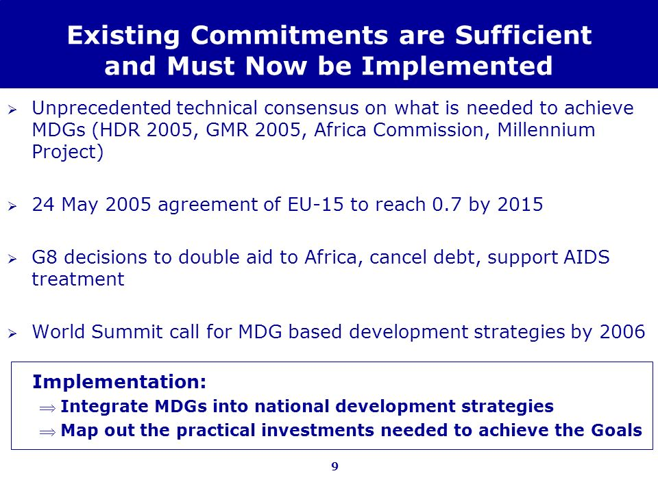 9 Existing Commitments are Sufficient and Must Now be Implemented Unprecedented technical consensus on what is needed to achieve MDGs (HDR 2005, GMR 2