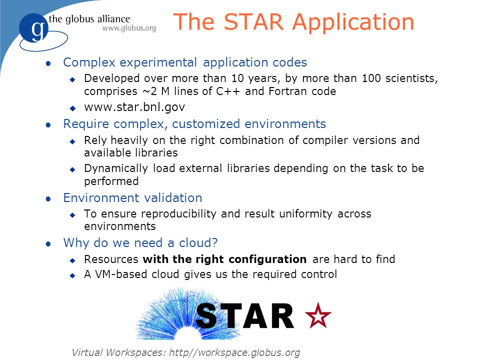 Virtual Workspaces: http//workspace.globus.org Running STAR in a Cloud l First Challenge: finding VM-enabled resources u Amazon Elastic Compute Cloud (EC2) l More Challenges: u Can we use X.509 certs to submit to a cloud.