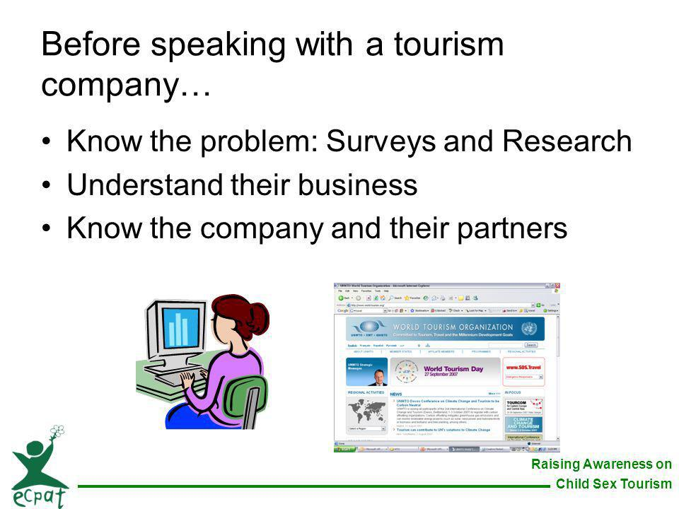 Raising Awareness on Child Sex Tourism Before speaking with a tourism company… Know the problem: Surveys and Research Understand their business Know t