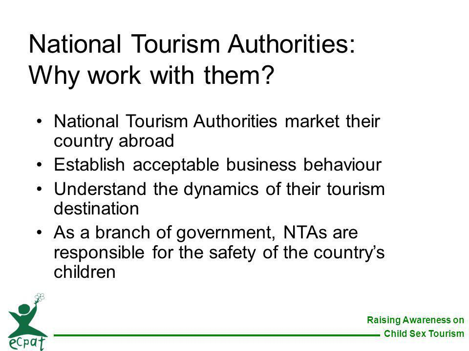 Raising Awareness on Child Sex Tourism National Tourism Authorities: Why work with them? National Tourism Authorities market their country abroad Esta