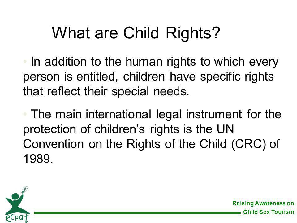 Raising Awareness on Child Sex Tourism What are Child Rights? In addition to the human rights to which every person is entitled, children have specifi