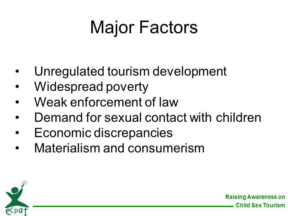 Raising Awareness on Child Sex Tourism Major Factors Unregulated tourism development Widespread poverty Weak enforcement of law Demand for sexual cont