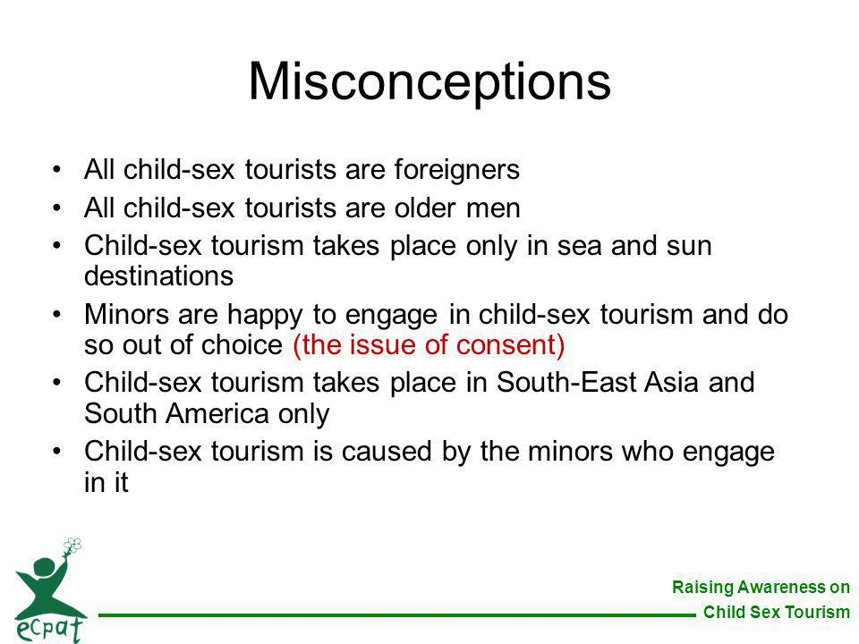 Raising Awareness on Child Sex Tourism Misconceptions All child-sex tourists are foreigners All child-sex tourists are older men Child-sex tourism tak