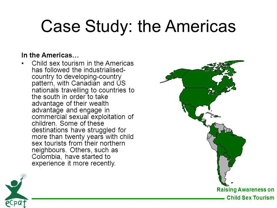 Raising Awareness on Child Sex Tourism Case Study: the Americas In the Americas… Child sex tourism in the Americas has followed the industrialised- co