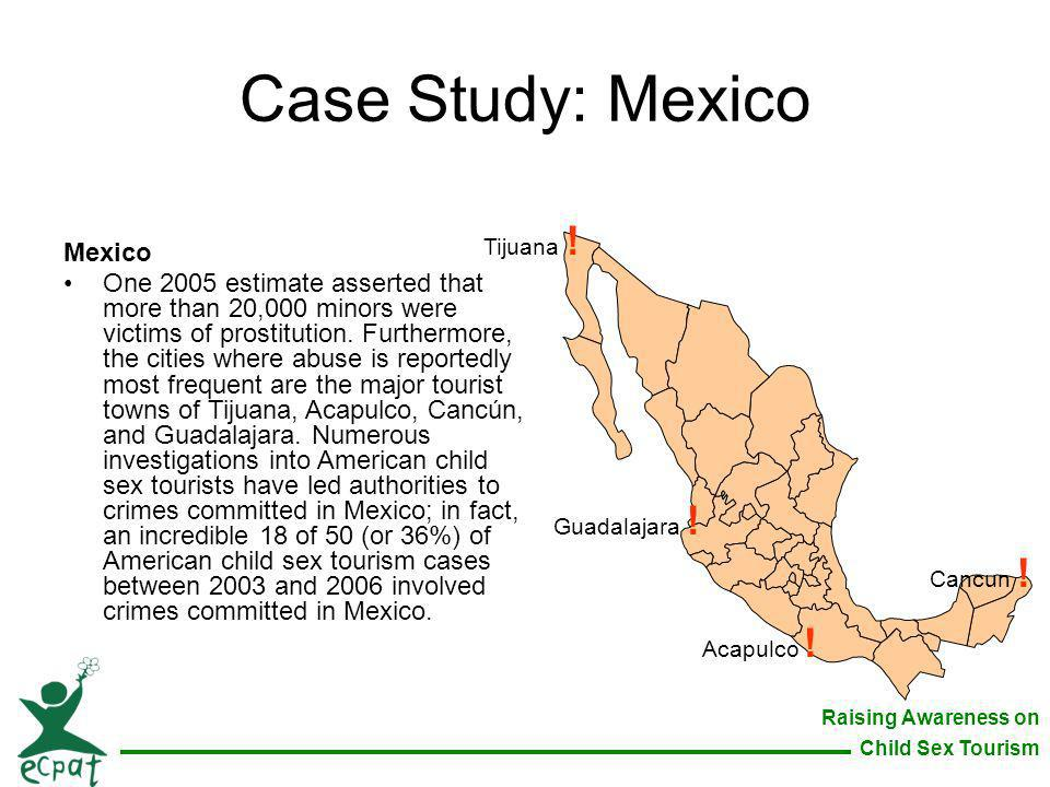 Raising Awareness on Child Sex Tourism Case Study: Mexico Mexico One 2005 estimate asserted that more than 20,000 minors were victims of prostitution.