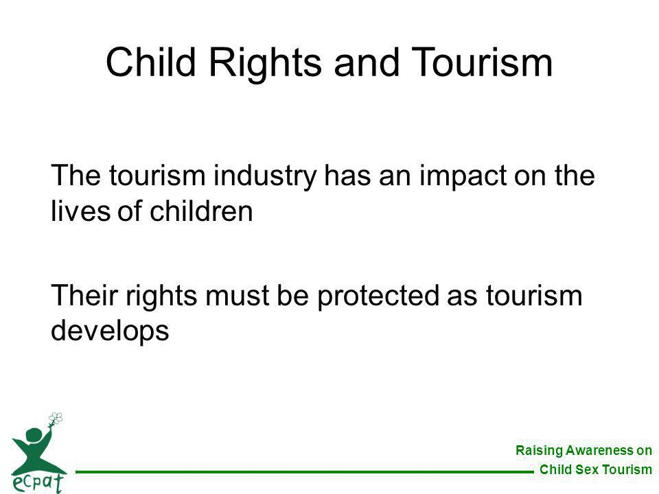 Raising Awareness on Child Sex Tourism Child Rights and Tourism The tourism industry has an impact on the lives of children Their rights must be prote